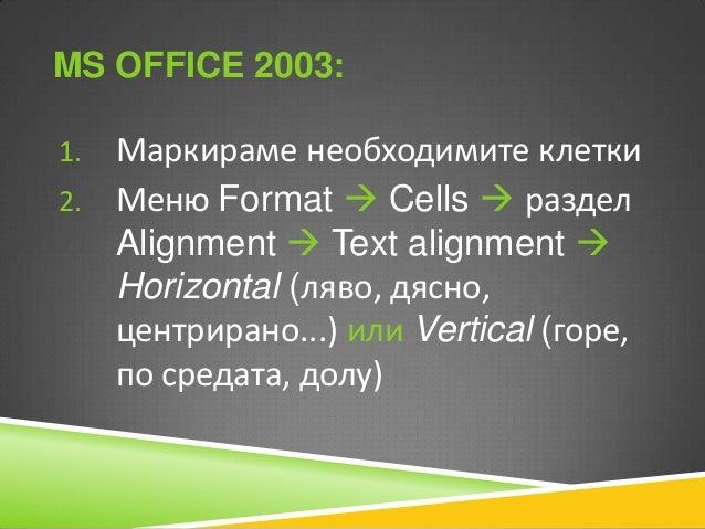 MS OFFICE 2010: 1. Маркираме необходимите  клетки 2. Таб Home  раздел Alignment  Text alignment  Horizontal (ляво, дясн...