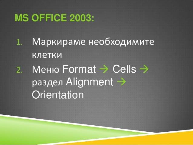 MS OFFICE 2010: 1. Маркираме необходимите  клетки 2. Таб Home  раздел Alignment  Orientation