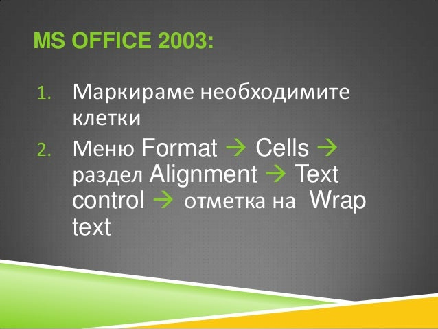 MS OFFICE 2010: 1. Маркираме необходимите  клетки 2. Таб Home  раздел Alignment  Text control  отметка на Wrap text