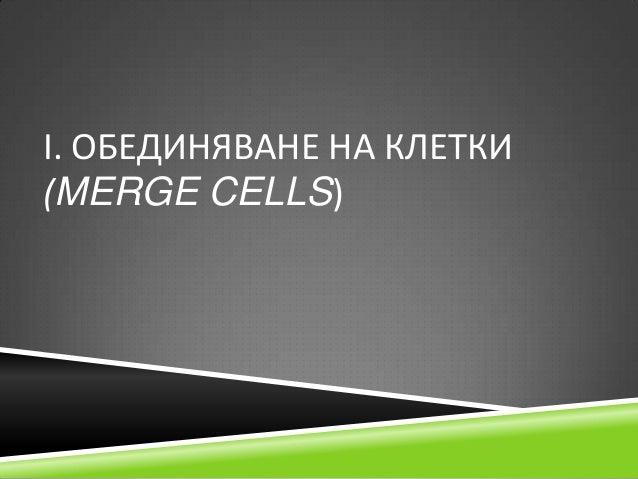 І. ОБЕДИНЯВАНЕ НА КЛЕТКИ (MERGE CELLS)