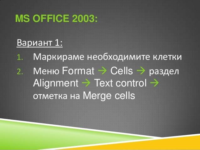 MS OFFICE 2003:  Вариант 1: 1. Маркираме необходимите клетки 2. Меню Format  Cells  раздел Alignment  Text control  от...