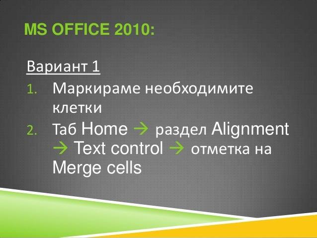 MS OFFICE 2010:  Вариант 1 1. Маркираме необходимите клетки 2. Таб Home  раздел Alignment  Text control  отметка на Mer...