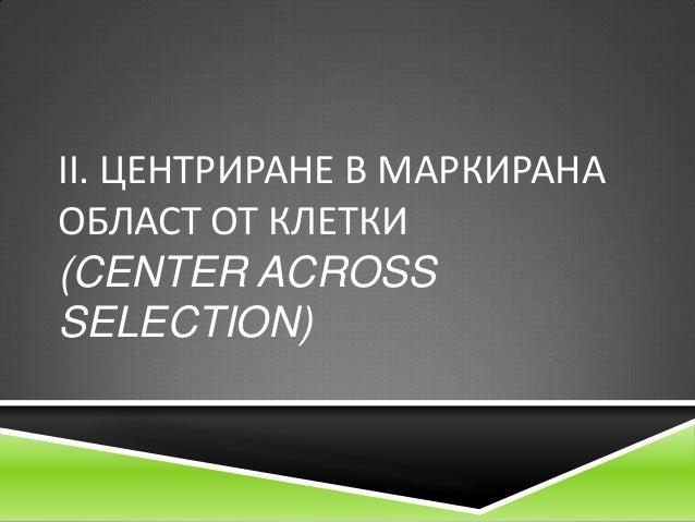 ІІ. ЦЕНТРИРАНЕ В МАРКИРАНА ОБЛАСТ ОТ КЛЕТКИ (CENTER ACROSS SELECTION)