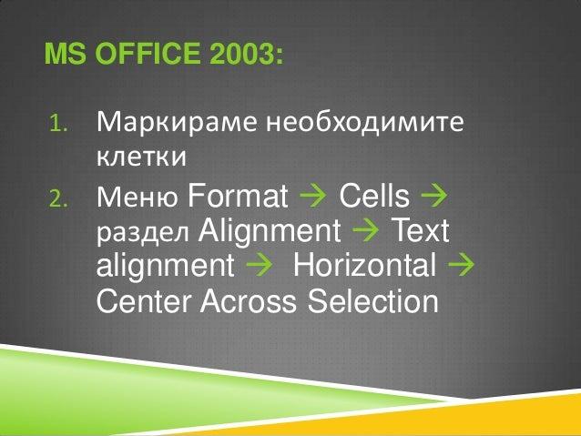 MS OFFICE 2003: 1. Маркираме необходимите  клетки 2. Меню Format  Cells  раздел Alignment  Text alignment  Horizontal ...
