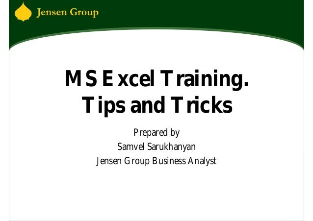 MS Excel Training. Tips and Tricks            Prepared by        Samvel Sarukhanyan   Jensen Group Business Analyst