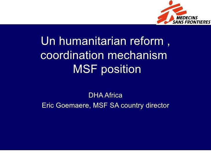 Un humanitarian reform , coordination mechanism   MSF position DHA Africa Eric Goemaere, MSF SA country director