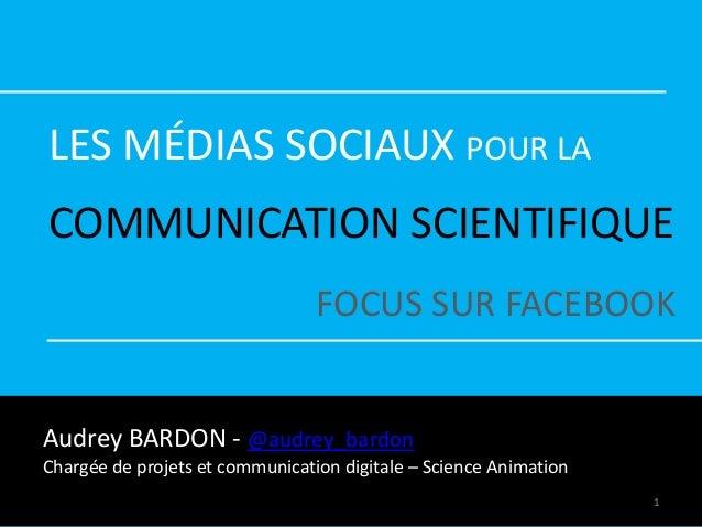 LES MÉDIAS SOCIAUX POUR LA COMMUNICATION SCIENTIFIQUE FOCUS SUR FACEBOOK Audrey BARDON - @audrey_bardon Chargée de projets...