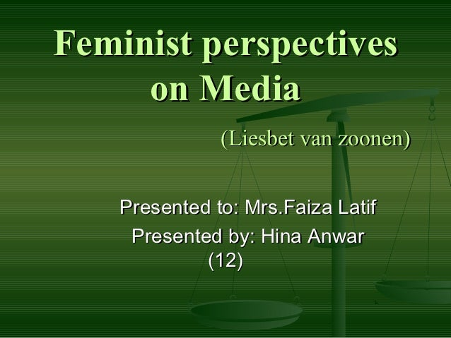 Feminist perspectives     on Media               (Liesbet van zoonen)    Presented to: Mrs.Faiza Latif     Presented by: H...