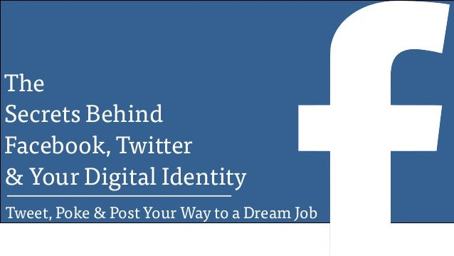 The Secrets Behind Facebook, Twitter & Your Digital Identity Tweet, Poke & Post Your Way to a Dream Job