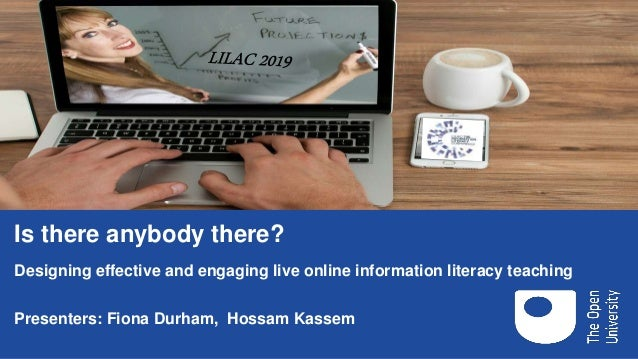 Is there anybody there? Designing effective and engaging live online information literacy teaching Presenters: Fiona Durha...