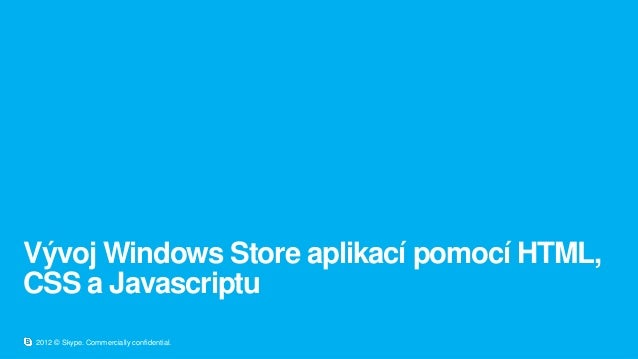 Vývoj Windows Store aplikací pomocí HTML,CSS a Javascriptu2012 © Skype. Commercially confidential.