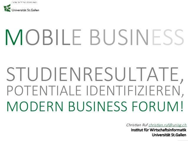 MOBILE BUSINESS  STUDIENRESULTATE,  POTENTIALE IDENTIFIZIEREN,  MODERN BUSINESS FORUM!  Chris&an Ruf chris&an.ruf@unisg.ch...