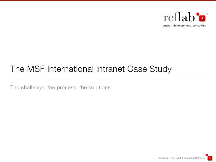 The MSF International Intranet Case Study The challenge, the process, the solutions.                                      ...