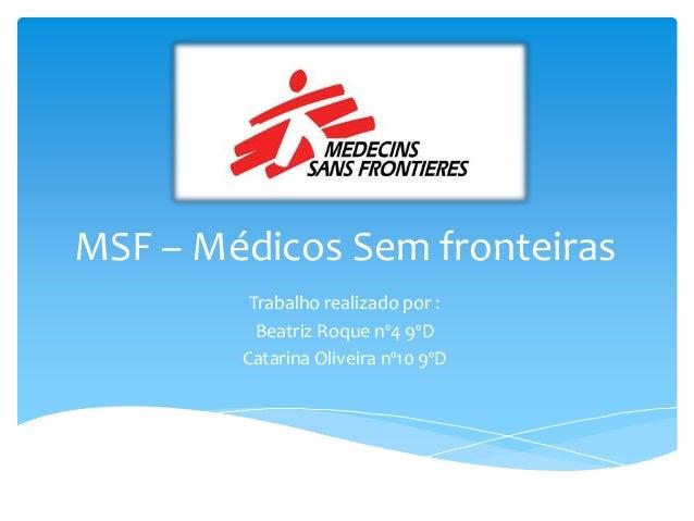 MSF – Médicos Sem fronteiras Trabalho realizado por : Beatriz Roque nº4 9ºD Catarina Oliveira nº10 9ºD
