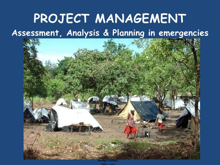 PROJECT MANAGEMENT Assessment, Analysis & Planning in emergencies Bridget Steffen  DHA 2009