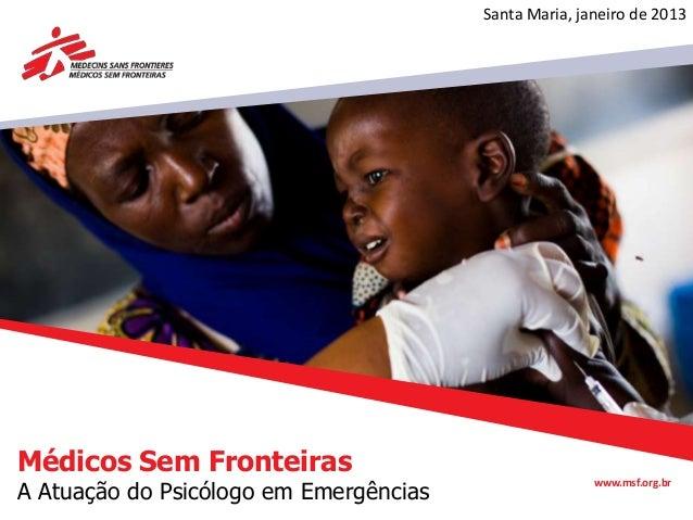Santa Maria, janeiro de 2013Médicos Sem FronteirasA Atuação do Psicólogo em Emergências                                   ...