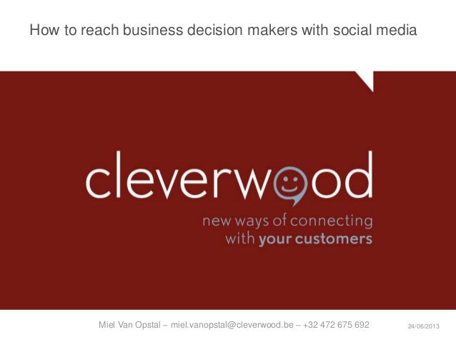 How to reach business decision makers with social media24/06/2013Miel Van Opstal – miel.vanopstal@cleverwood.be – +32 472 ...
