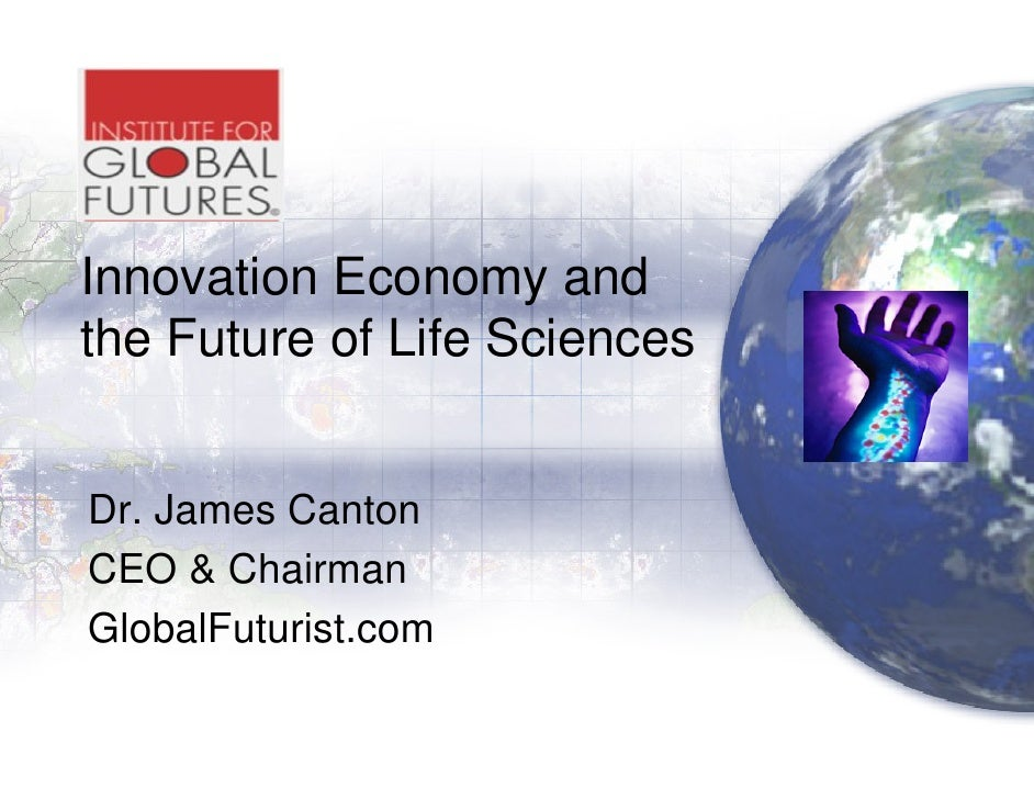 Innovation Economy and the Future of Life Sciences   Dr. James Canton CEO & Chairman GlobalFuturist.com