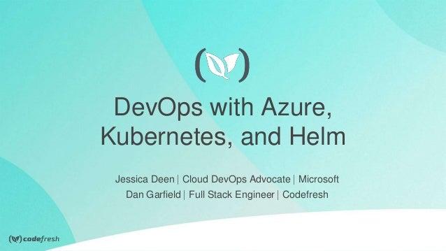 DevOps with Azure, Kubernetes, and Helm Jessica Deen ⎸Cloud DevOps Advocate ⎸Microsoft Dan Garfield ⎸Full Stack Engineer ⎸...