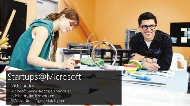 Startups@Microsoft Nick Landry Microsoft Senior Technical Evangelist nick.landry@microsoft.com @ActiveNick – AgeofMobility...