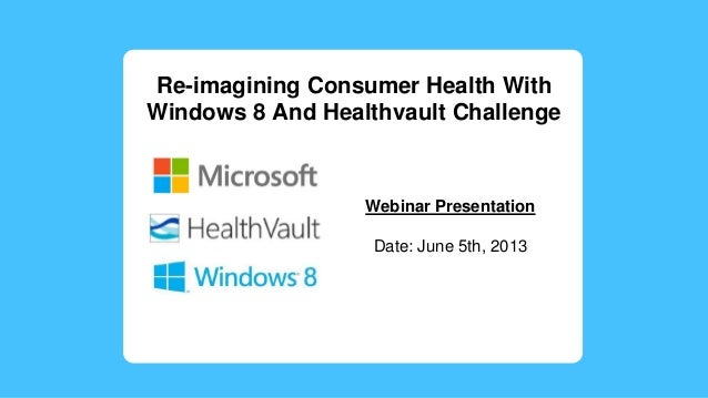 Re-imagining Consumer Health WithWindows 8 And Healthvault ChallengeWebinar PresentationDate: June 5th, 2013