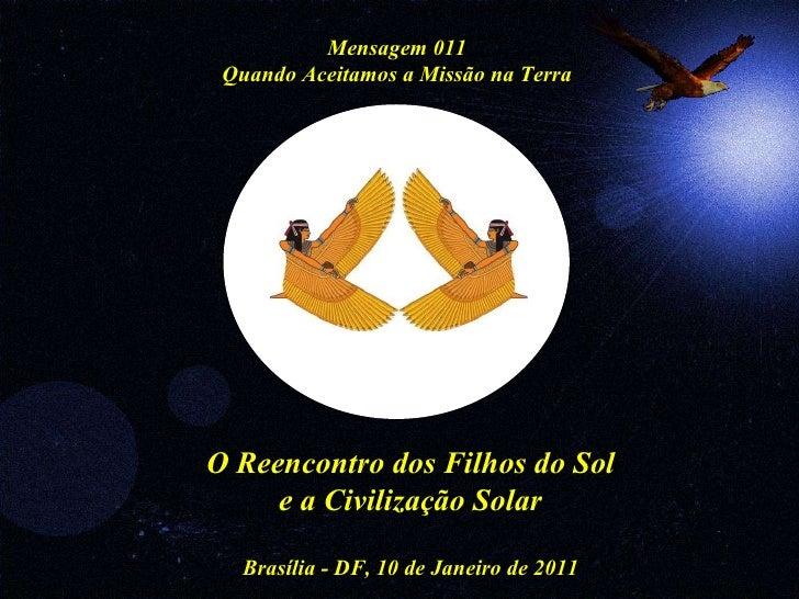 O Reencontro dos Filhos do Sol e a Civilização Solar Brasília - DF, 10 de Janeiro de 2011 Mensagem 011 Quando Aceitamos a ...