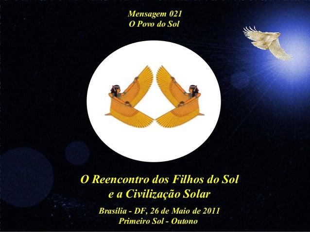 O Reencontro dos Filhos do Sol e a Civilização Solar Brasília - DF, 26 de Maio de 2011 Primeiro Sol - Outono Mensagem 021 ...