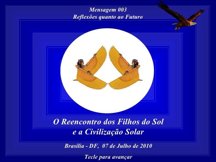Mensagem 003 Reflexões quanto ao Futuro O Reencontro dos Filhos do Sol e a Civilização Solar Brasília - DF,  07 de Julho d...