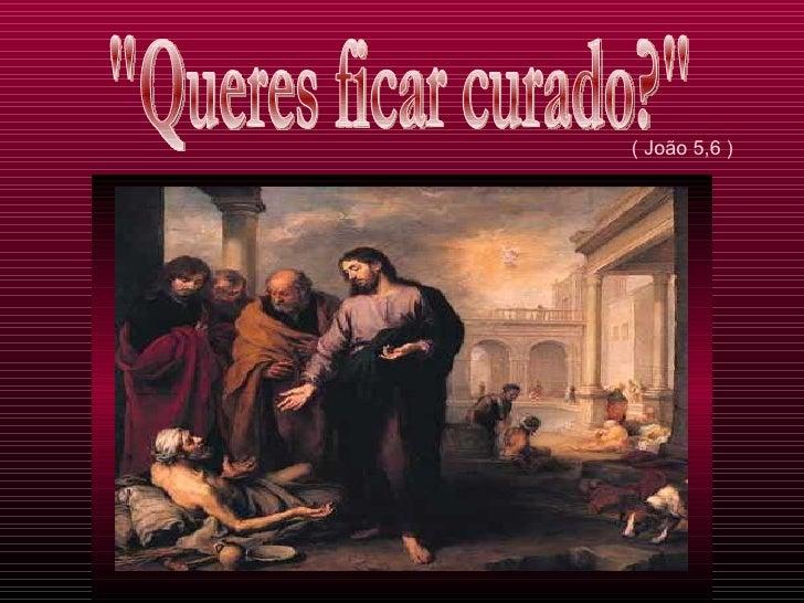 """( João 5,6 ) """"Queres ficar curado?"""""""