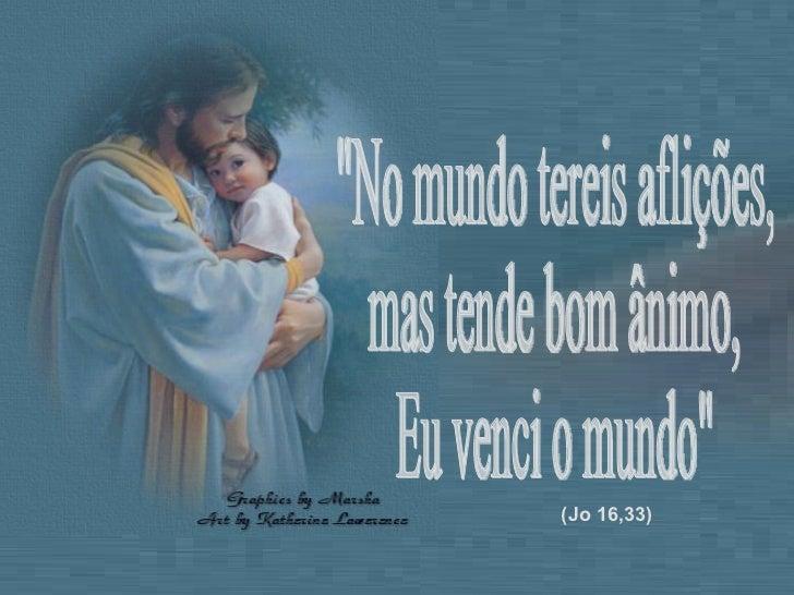 """""""No mundo tereis aflições,  mas tende bom ânimo,  Eu venci o mundo"""" (Jo 16,33)"""