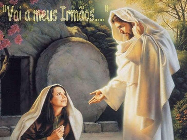 """(João 4:13–14)  """"Vai a meus Irmãos...."""""""