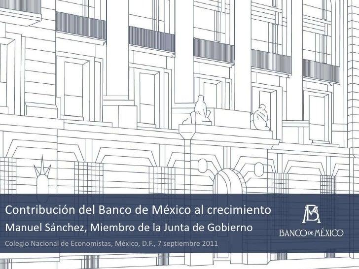 Contribución del Banco de México al crecimiento<br />Manuel Sánchez, Miembro de la Junta de Gobierno<br />Colegio Nacional...