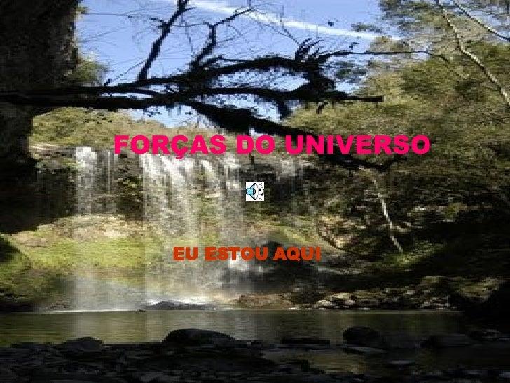 FORÇAS DO UNIVERSO EU ESTOU AQUI