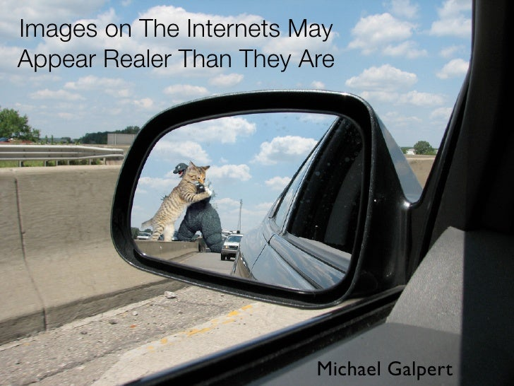 Images on The Internets May Appear Realer Than They Are                              Michael Galpert