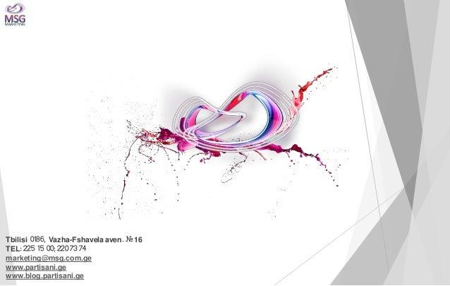Tbilisi 0186, Vazha-Fshavela aven. # 16 TEL: 225 15 00; 220 73 74 marketing@msg.com.ge www.partisani.ge www.blog.partisani...