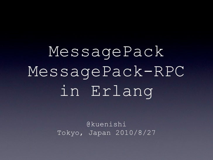 MessagePack MessagePack-RPC    in Erlang          @kuenishi   Tokyo, Japan 2010/8/27