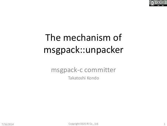 The mechanism of msgpack::unpacker msgpack-c committer Takatoshi Kondo 17/16/2014 Copyright OGIS-RI Co., Ltd.