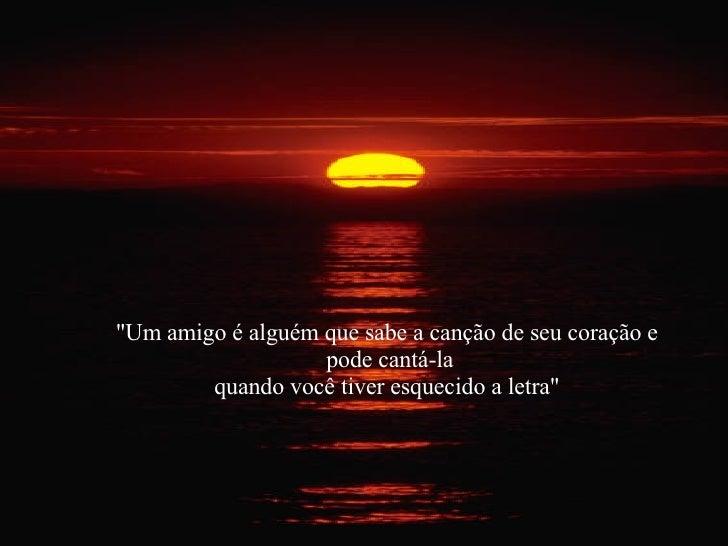 """""""Um amigo é alguém que sabe a canção de seu coração e  pode cantá-la quando você tiver esquecido a letra"""""""