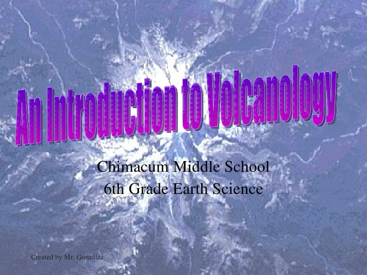 Chimacum Middle School 6th Grade Earth Science Created by Mr. González An Introduction to Volcanology