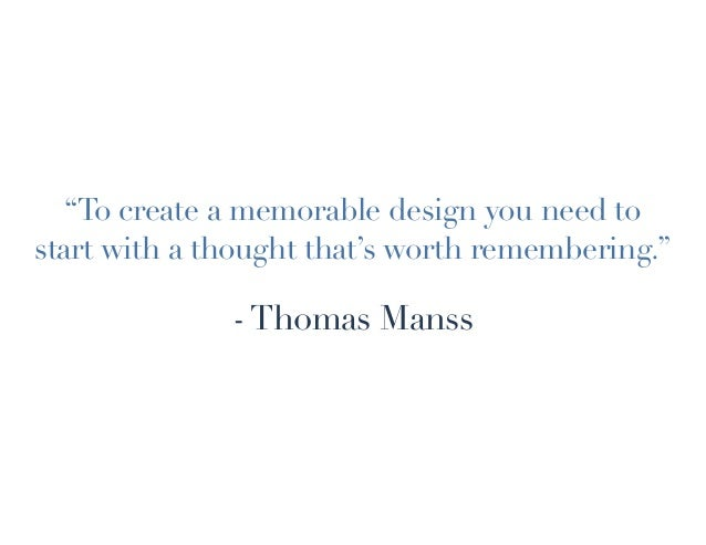 """""""To create a memorable design you need to start with a thought that's worth remembering."""" -Thomas Manss"""