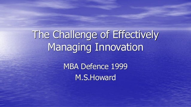 The Challenge of Effectively Managing Innovation MBA Defence 1999 M.S.Howard