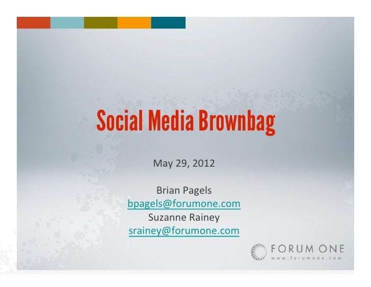 Social Media Brownbag        May	  29,	  2012	           Brian	  Pagels	     bpagels@forumone.com	          Suzanne	  Rain...