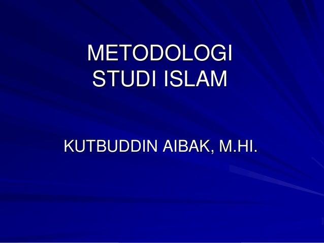METODOLOGI STUDI ISLAM KUTBUDDIN AIBAK, M.HI.