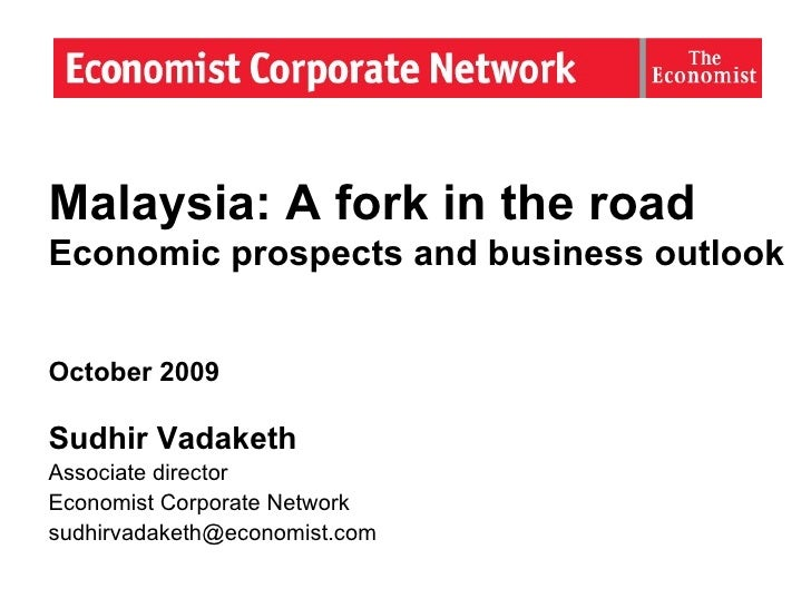 Malaysia: A fork in the road  Economic prospects and business outlook October 2009 Sudhir Vadaketh Associate director Econ...