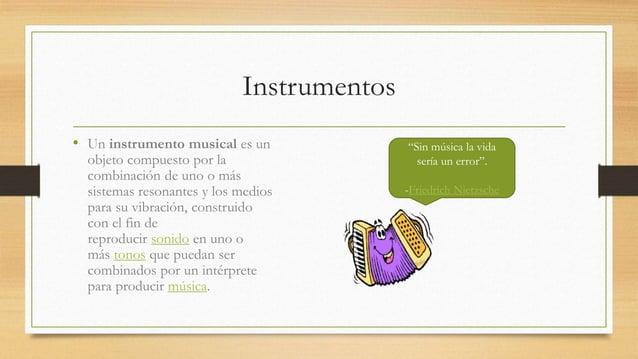Instrumentos  • Un instrumento musical es un  objeto compuesto por la  combinación de uno o más  sistemas resonantes y los...