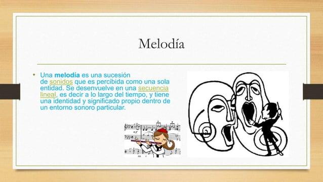 Melodía  • Una melodía es una sucesión  de sonidos que es percibida como una sola  entidad. Se desenvuelve en una secuenci...