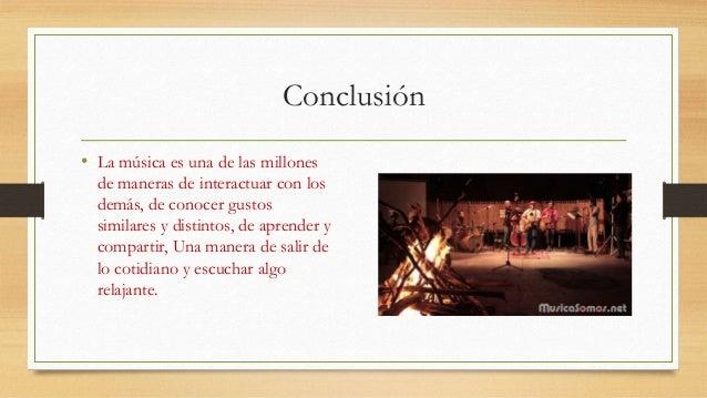 Conclusión  • La música es una de las millones  de maneras de interactuar con los  demás, de conocer gustos  similares y d...