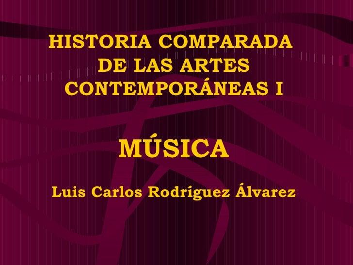 HISTORIA COMPARADA  DE LAS ARTES CONTEMPORÁNEAS I MÚSICA Luis Carlos Rodríguez Álvarez
