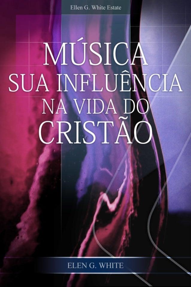 Música — Sua Influência  na Vida do Cristão        Ellen G. White              2010        Copyright © 2012    Ellen G. Whi...