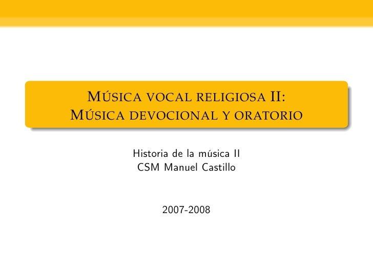 MÚSICA VOCAL RELIGIOSA II: MÚSICA DEVOCIONAL Y ORATORIO         Historia de la música II         CSM Manuel Castillo      ...